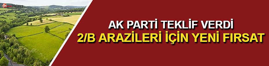 AK Parti Teklif Verdi! 2/B Arazileri İçin Yeni Fırsat