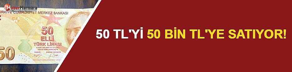 50 Lirayı 50 Bin Liraya Satıyor