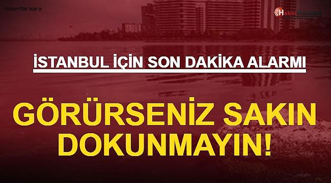 İstanbul İçin Son Dakika Alarmı! Görürseniz Sakın Dokunmayın