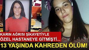 Karın Ağrısı Şikayetiyle Hastaneye Gitmişti... 13 Yaşında Kahreden Ölüm!
