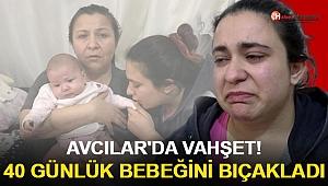 Avcılar'da Vahşet! 40 Günlük Bebeğini Bıçakladı