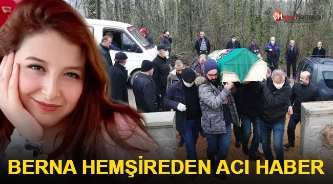 Berna Hemşire Memleketinde Toprağa Verildi!