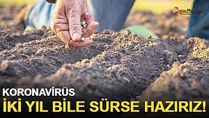 Çiftçilerden Mesaj Var: Koronavirüs İki Yıl Sürse Bile Hazırız