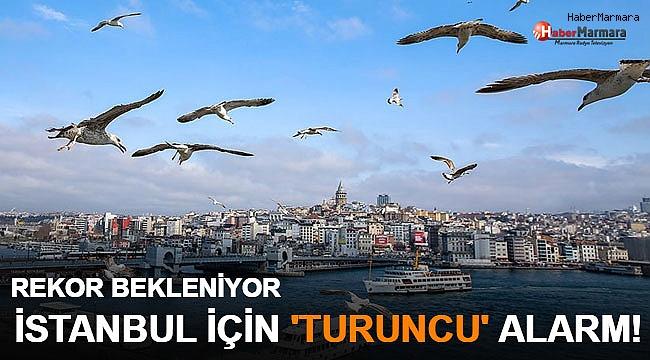 Rekor Bekleniyor...  İstanbul İçin 'Turuncu' Alarm!