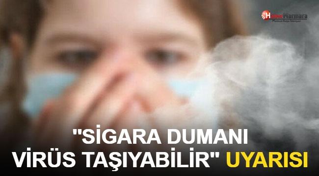 'Sigaranın dumanı virüs taşıyabilir' uyarısı