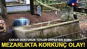 Çocuk doktorunun mezarlıkta şok eden ölümü!