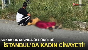 İstanbul'da kadın cinayeti! Sokak ortasında öldürüldü