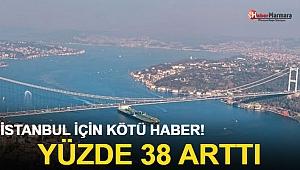 İstanbul için kötü haber yüzde 38 arttı