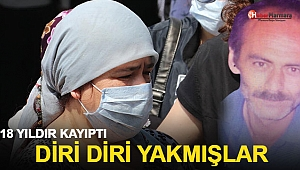 18 yıldır kayıptı diri diri yakmışlar