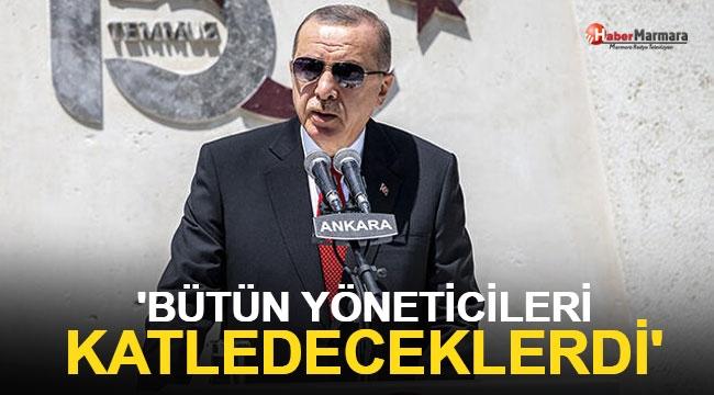 Cumhurbaşkanı Erdoğan: Bütün yöneticileri katledeceklerdi