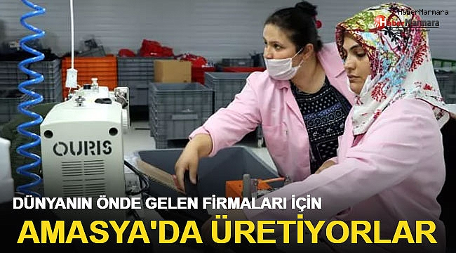 Dünyanın önde gelen firmaları için Amasya'da üretiyorlar