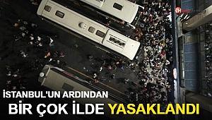 İstanbul'un ardından birçok ilde yasaklandı