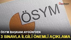 ÖSYM Başkanı Aygün'den 3 sınavla ilgili önemli açıklama