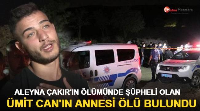 Aleyna Çakır'ın ölümünde şüpheli olan Ümit Can'ın annesi intihar etti