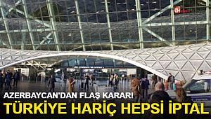 Azerbaycan'dan flaş karar! Türkiye hariç hepsi iptal edildi