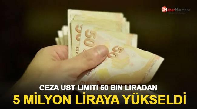 Ceza üst limiti 50 bin liradan 5 milyon liraya yükseldi