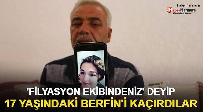 'Filyasyon ekibindeniz' deyip 17 yaşındaki Berfin'i kaçırdılar