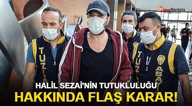 Halil Sezai'nin tutukluluğu hakkında flaş karar!