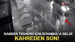 Kanser tedavisi için İstanbul'a geldi, Kahreden son