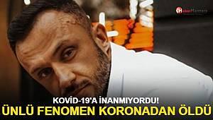 Kovid-19'a inanmıyordu! Ünlü fenomen koronavirüsten öldü