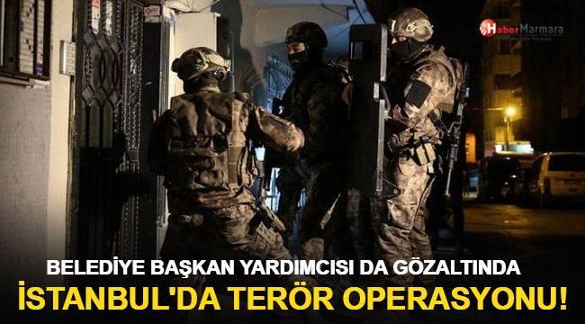 İstanbul'da terör operasyonu! Belediye başkan yardımcısı da gözaltında