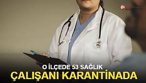 O ilçede 53 sağlık çalışanı karantinada!