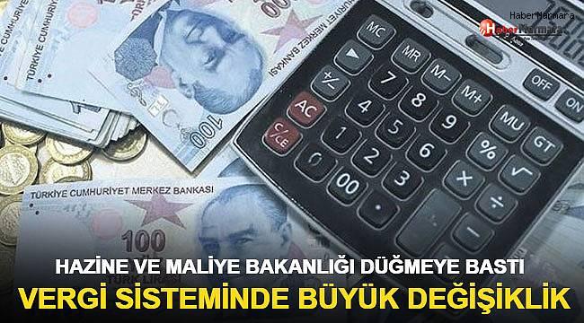 Vergi sisteminde büyük değişiklik! Hazine ve Maliye Bakanlığı düğmeye bastı