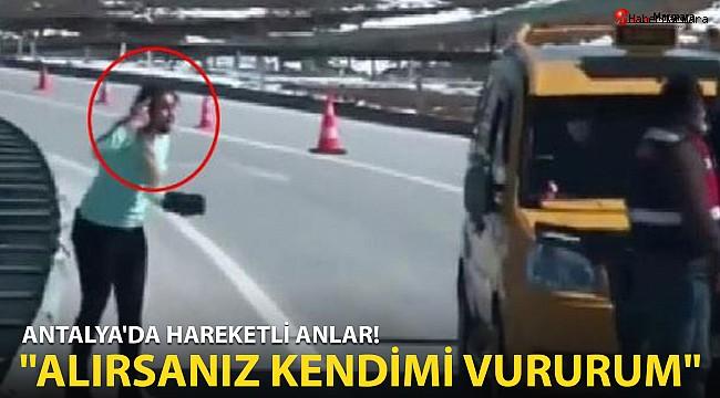 Antalya'da Akılalmaz olay! ''Alırsanız kendimi vururum''