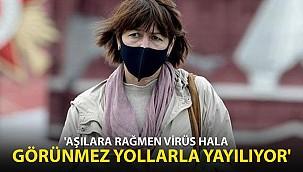 """""""Aşılara rağmen virüs hala görünmez yollarla yayılıyor''"""