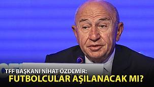 TFF Başkanı Özdemir: Futbolcular Aşılanacak mı?