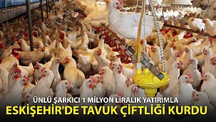 Ünlü Sanatçı 1 Milyon Liralık Yatırımla Eskişehir'de Tavuk Çiftliği Kurdu