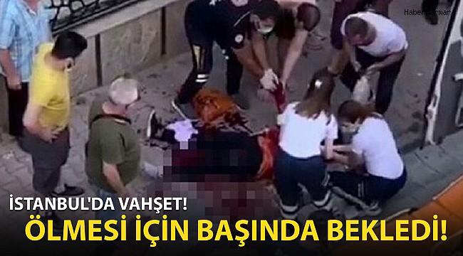 İstanbul'da Vahşet! Ölmesi İçin Başında Bekledi