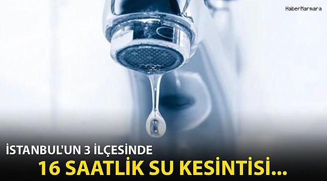 İstanbul'un 3 İlçesinde 16 Saatlik Su Kesintisi