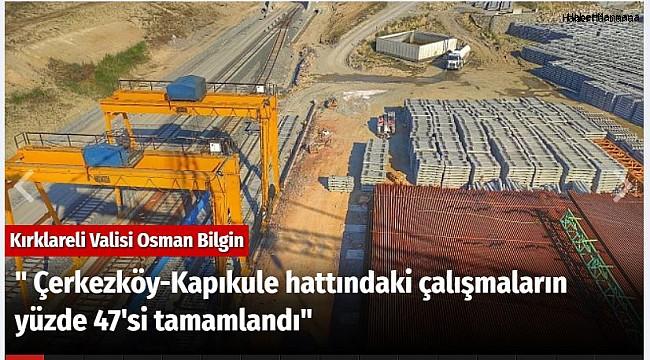 """"""" Çerkezköy-Kapıkule hattındaki çalışmaların yüzde 47'si tamamlandı"""""""
