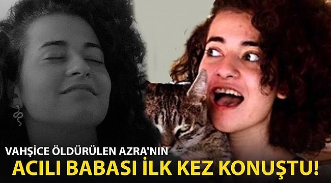 Vahşice Öldürülen Azra Gülendam Haytaoğlu'nun Acılı Babası İlk Kez Konuştu