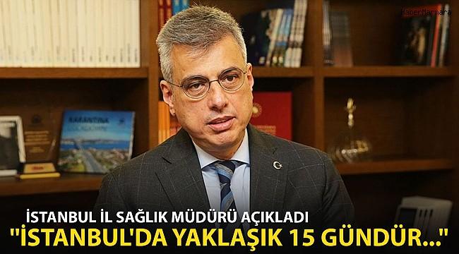 """İstanbul İl Sağlık Müdürü Açıkladı! """"İstanbul'da Yaklaşık15 Gündür...''"""