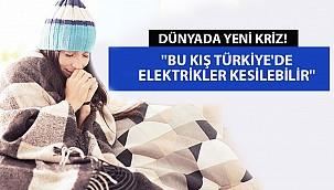 Dünyada Yeni Kriz! ''Bu Kış Türkiye'de Elektrikler Kesilebilir''
