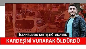 İstanbul'da tartıştığı adamın kardeşini silahla vurarak öldürdü