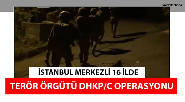 İstanbul merkezli 16 ilde terör örgütü DHKP/C operasyonu
